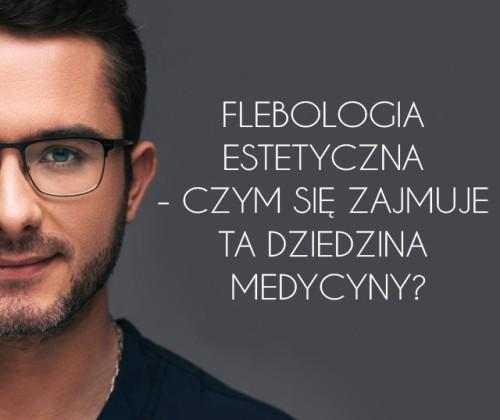 Flebologia estetyczna - czym się zajmuje ta dziedzina medycyny?